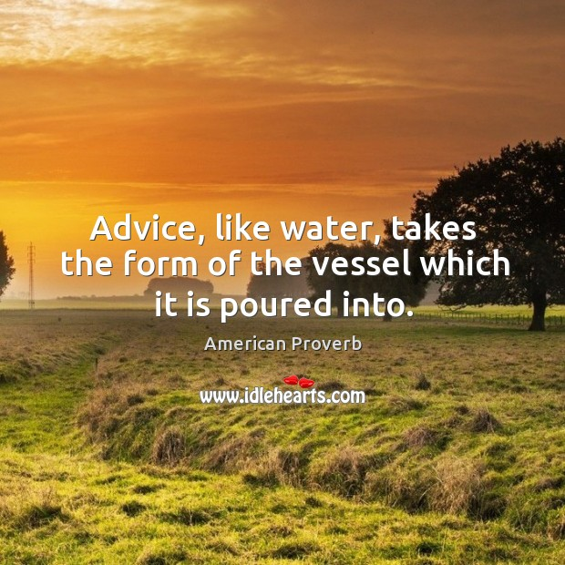 Advice, like water, takes the form of the vessel which it is poured into. Image