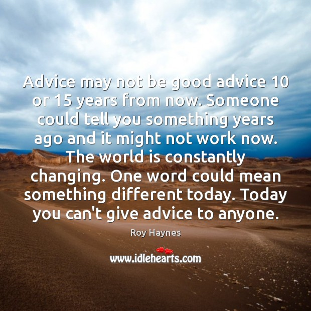 Advice may not be good advice 10 or 15 years from now. Someone could Image