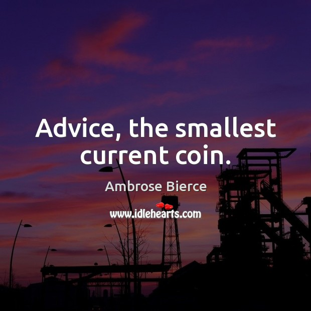 Advice, the smallest current coin. Ambrose Bierce Picture Quote