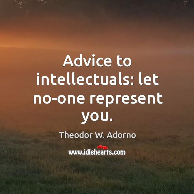 Advice to intellectuals: let no-one represent you. Theodor W. Adorno Picture Quote