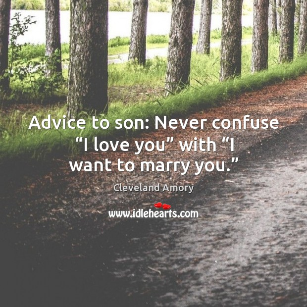 "Advice to son: never confuse ""i love you"" with ""i want to marry you."" Image"