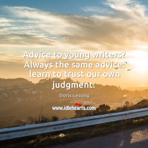 Advice to young writers? Always the same advice: learn to trust our own judgment. Doris Lessing Picture Quote