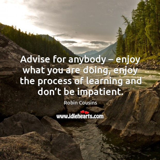 Advise for anybody – enjoy what you are doing, enjoy the process of learning and don't be impatient. Image