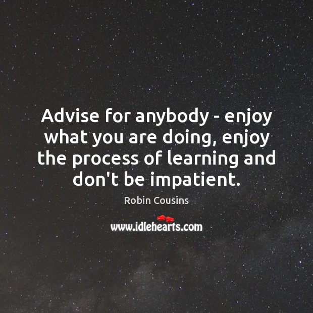 Advise for anybody – enjoy what you are doing, enjoy the process Image
