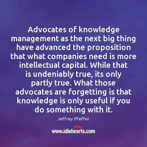 Advocates of knowledge management as the next big thing have advanced the Jeffrey Pfeffer Picture Quote