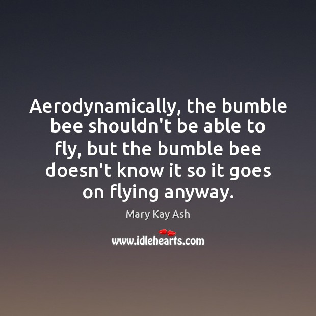 Aerodynamically, the bumble bee shouldn't be able to fly, but the bumble Mary Kay Ash Picture Quote