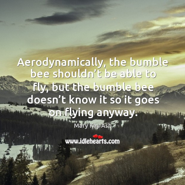 Image, Aerodynamically, the bumble bee shouldn't be able to fly, but the bumble bee doesn't know it so it goes on flying anyway.