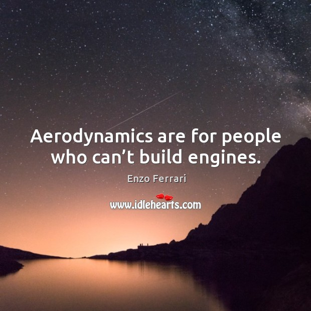 Aerodynamics are for people who can't build engines. Image