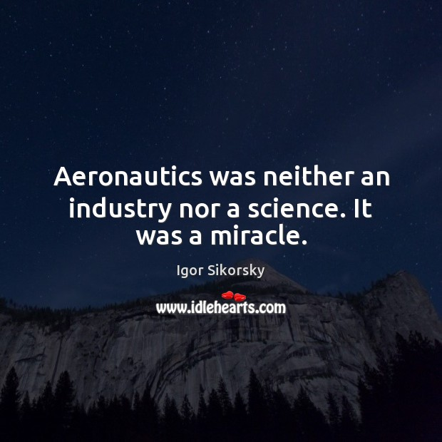 Aeronautics was neither an industry nor a science. It was a miracle. Igor Sikorsky Picture Quote