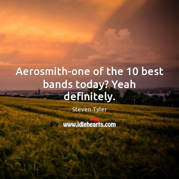 Aerosmith-one of the 10 best bands today? Yeah definitely. Image