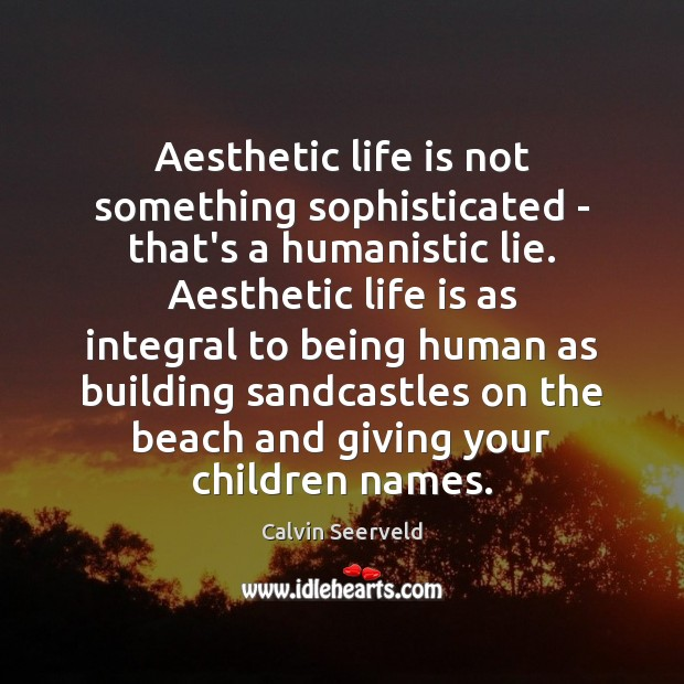 Image, Aesthetic life is not something sophisticated – that's a humanistic lie. Aesthetic