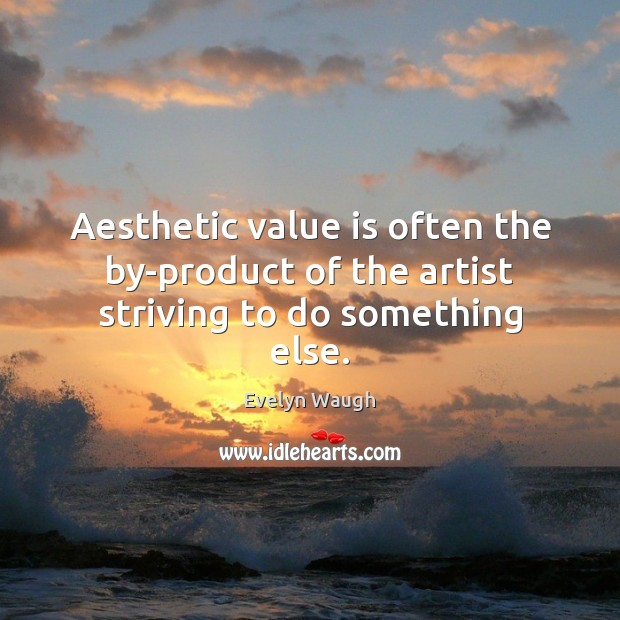 Image, Aesthetic value is often the by-product of the artist striving to do something else.