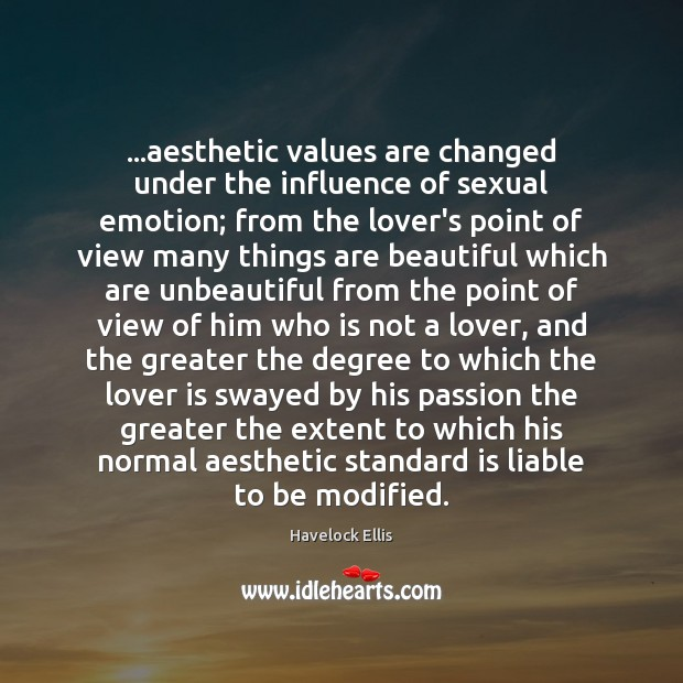 …aesthetic values are changed under the influence of sexual emotion; from the Havelock Ellis Picture Quote