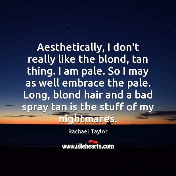 Image, Aesthetically, I don't really like the blond, tan thing. I am pale.