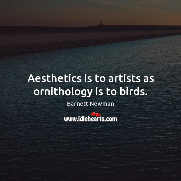 Image, Aesthetics is to artists as ornithology is to birds.