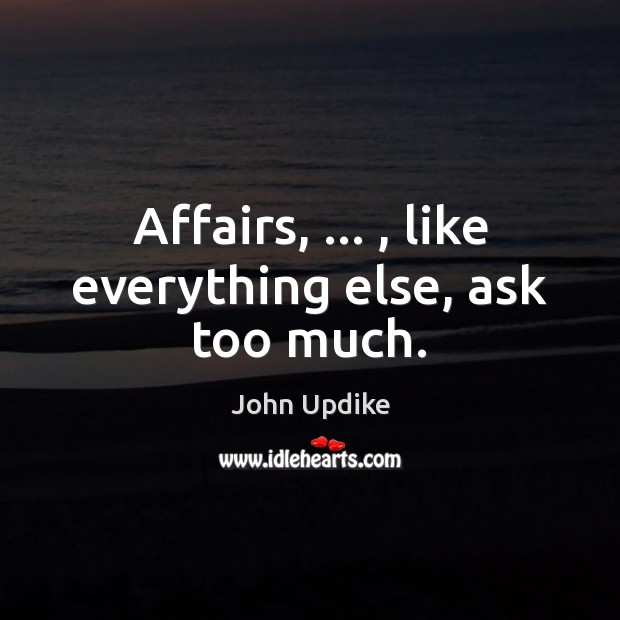 Affairs, … , like everything else, ask too much. John Updike Picture Quote