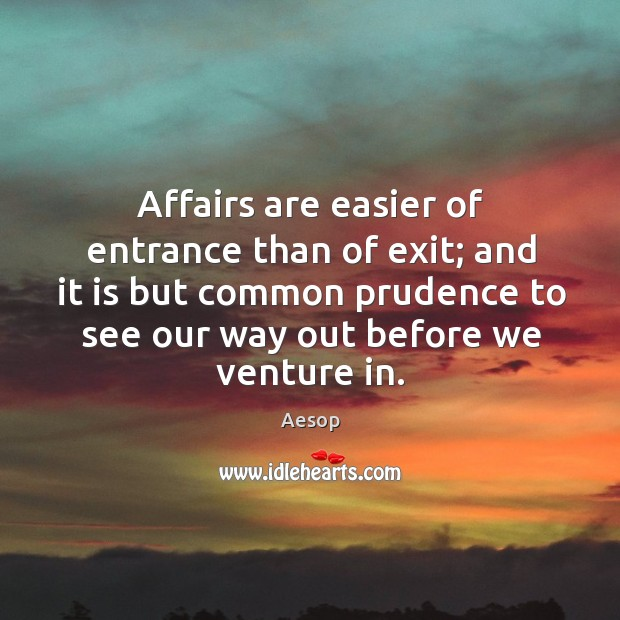 Image, Affairs are easier of entrance than of exit; and it is but common prudence to see our