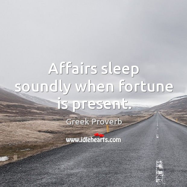 Affairs sleep soundly when fortune is present. Greek Proverbs Image