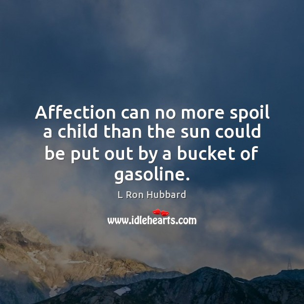 Affection can no more spoil a child than the sun could be put out by a bucket of gasoline. L Ron Hubbard Picture Quote