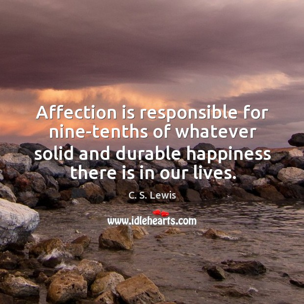 Affection is responsible for nine-tenths of whatever solid and durable happiness there is in our lives. Image