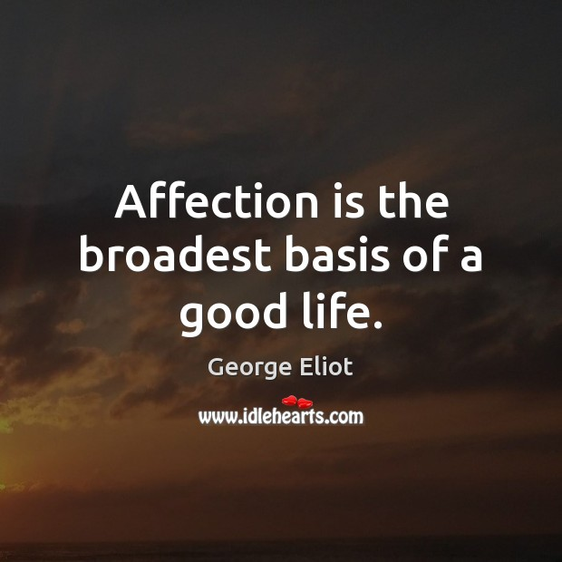 Affection is the broadest basis of a good life. George Eliot Picture Quote