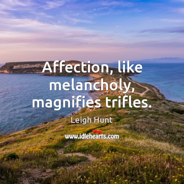 Affection, like melancholy, magnifies trifles. Image