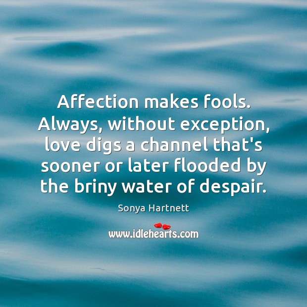 Affection makes fools. Always, without exception, love digs a channel that's sooner Image