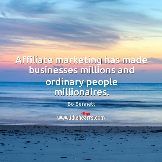 Affiliate marketing has made businesses millions and ordinary people millionaires. Bo Bennett Picture Quote
