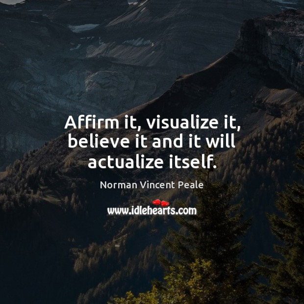 Image, Affirm it, visualize it, believe it and it will actualize itself.