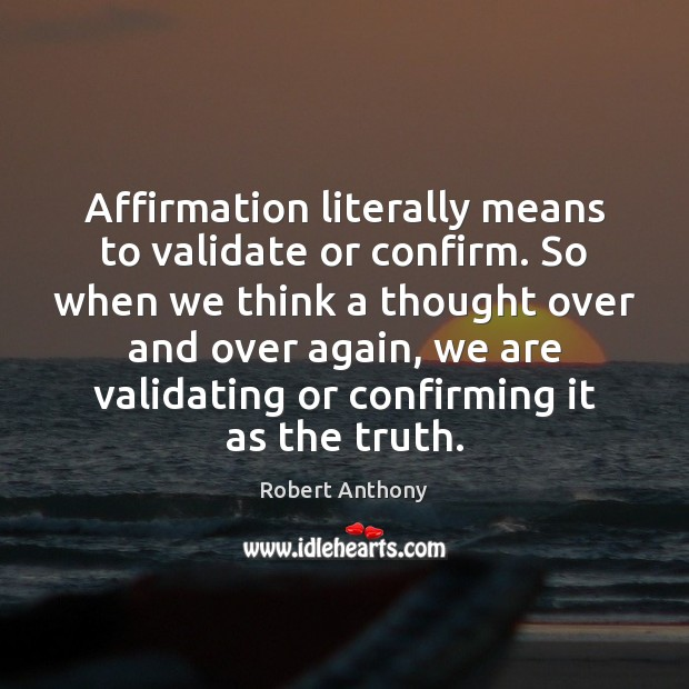 Affirmation literally means to validate or confirm. So when we think a Robert Anthony Picture Quote