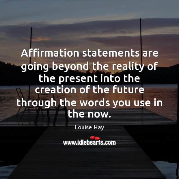 Affirmation statements are going beyond the reality of the present into the Louise Hay Picture Quote