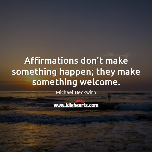 Affirmations don't make something happen; they make something welcome. Image