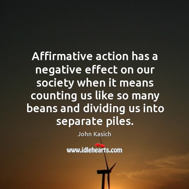the effects of affirmative action on our society Affirmative action: a policy in which an individual's color, race, sex, religion or national origin are taken into account by a business or the government in order to increase the opportunities provided to an underrepresented part of society.