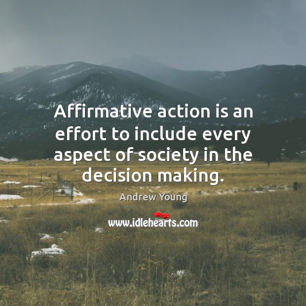 Affirmative action is an effort to include every aspect of society in the decision making. Action Quotes Image