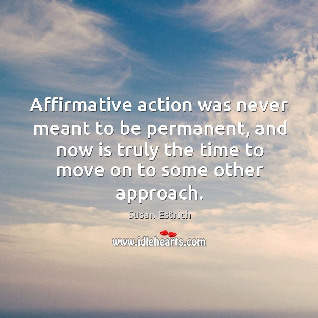 Affirmative action was never meant to be permanent, and now is truly the time to Susan Estrich Picture Quote