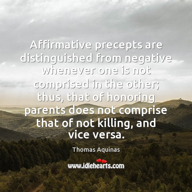 Affirmative precepts are distinguished from negative whenever one is not comprised in Thomas Aquinas Picture Quote