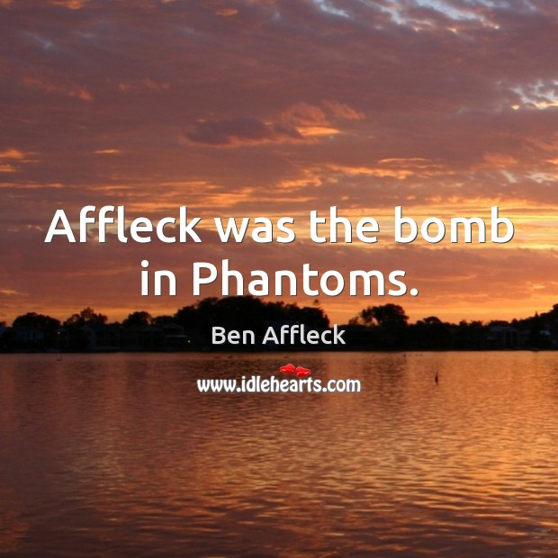 Image, Affleck was the bomb in Phantoms.