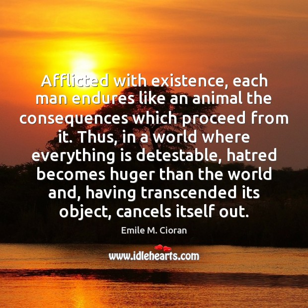 Afflicted with existence, each man endures like an animal the consequences which Emile M. Cioran Picture Quote
