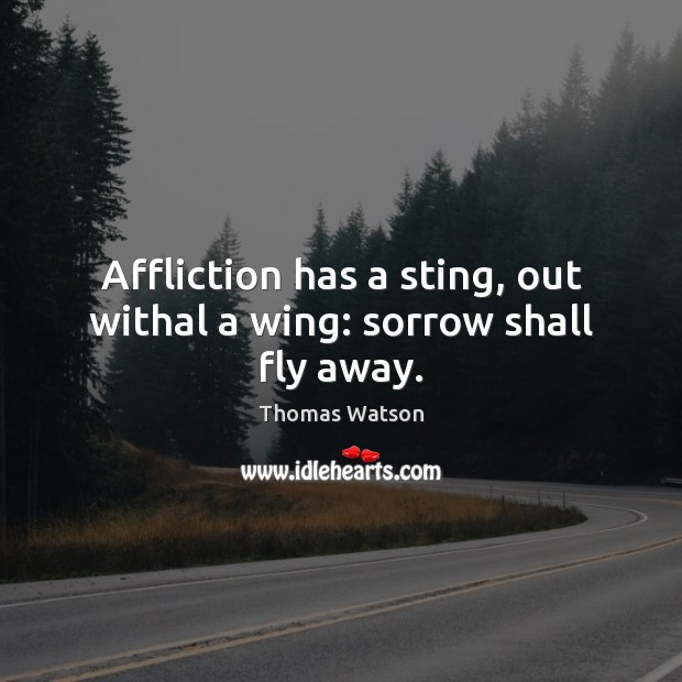 Affliction has a sting, out withal a wing: sorrow shall fly away. Thomas Watson Picture Quote