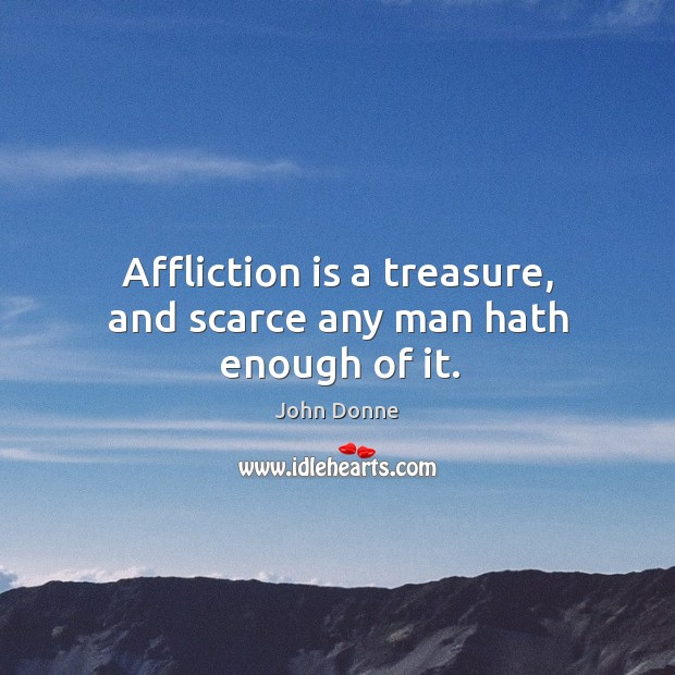 Affliction is a treasure, and scarce any man hath enough of it. Image