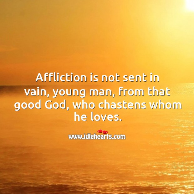Affliction is not sent in vain, young man, from that good God, who chastens whom he loves. Image