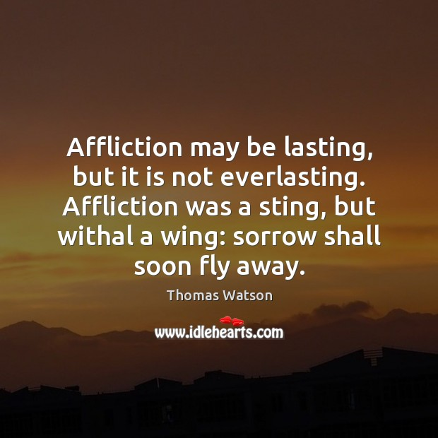 Affliction may be lasting, but it is not everlasting. Affliction was a Thomas Watson Picture Quote
