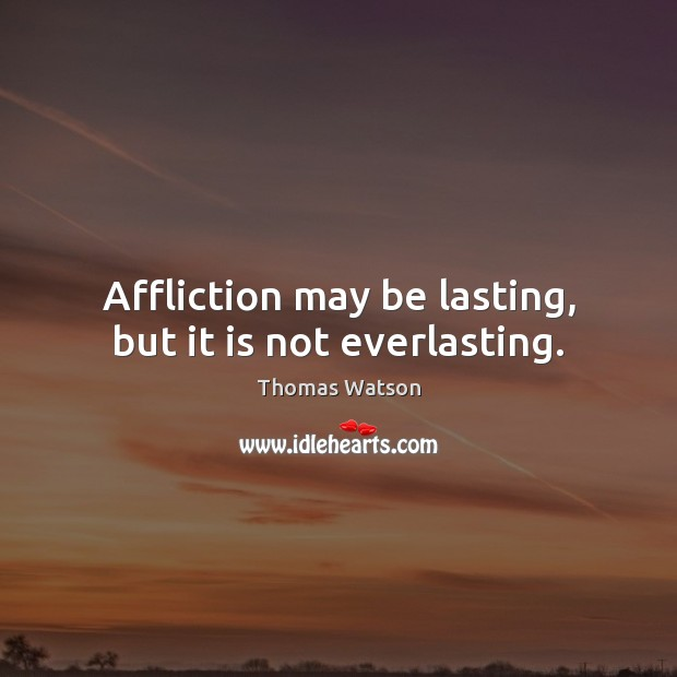 Affliction may be lasting, but it is not everlasting. Thomas Watson Picture Quote
