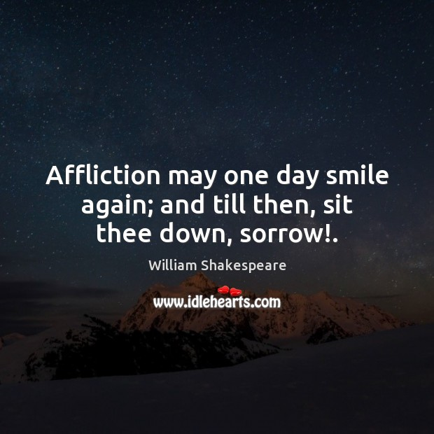 Affliction may one day smile again; and till then, sit thee down, sorrow!. Image
