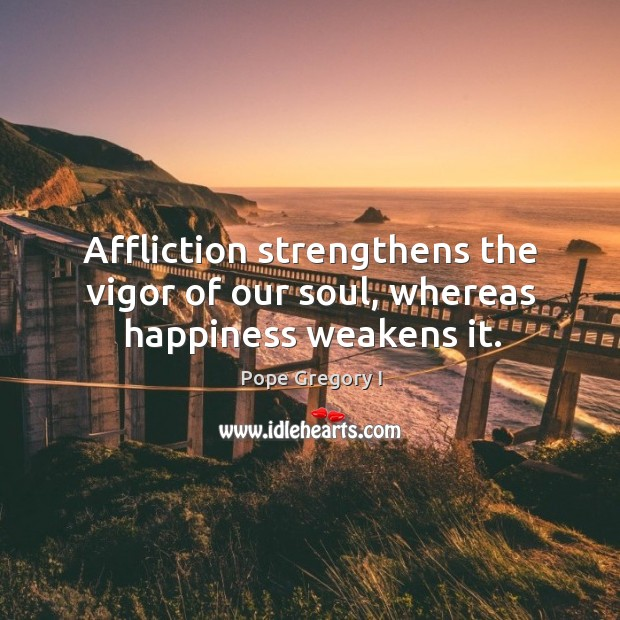 Affliction strengthens the vigor of our soul, whereas happiness weakens it. Image