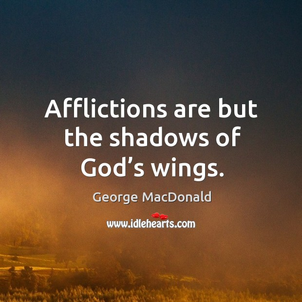 Afflictions are but the shadows of God's wings. Image