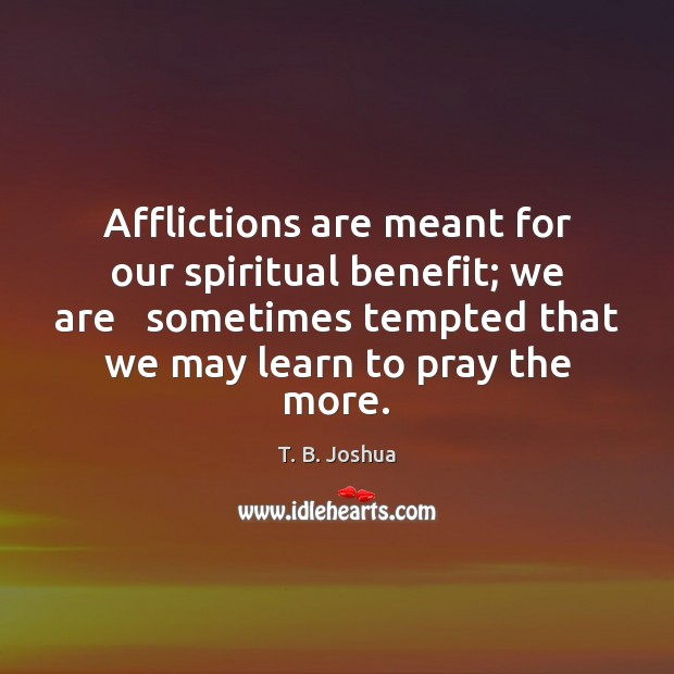 Afflictions are meant for our spiritual benefit; we are   sometimes tempted that T. B. Joshua Picture Quote