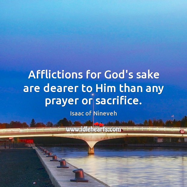 Afflictions for God's sake are dearer to Him than any prayer or sacrifice. Isaac of Nineveh Picture Quote