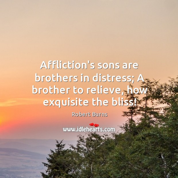 Image, Affliction's sons are brothers in distress; A brother to relieve, how exquisite the bliss!