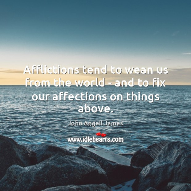 Image, Afflictions tend to wean us from the world – and to fix our affections on things above.